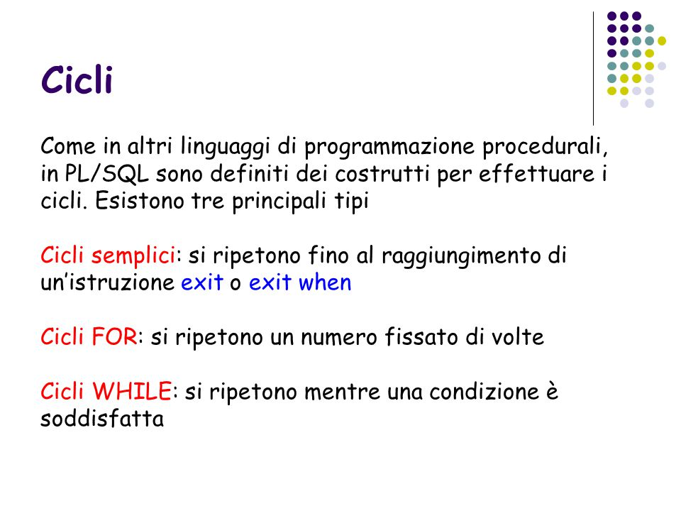 Cicli Come in altri linguaggi di programmazione procedurali, in PL/SQL sono definiti dei costrutti per effettuare i cicli.