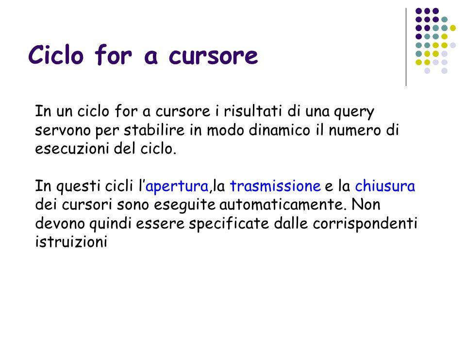 Ciclo for a cursore In un ciclo for a cursore i risultati di una query servono per stabilire in modo dinamico il numero di esecuzioni del ciclo.