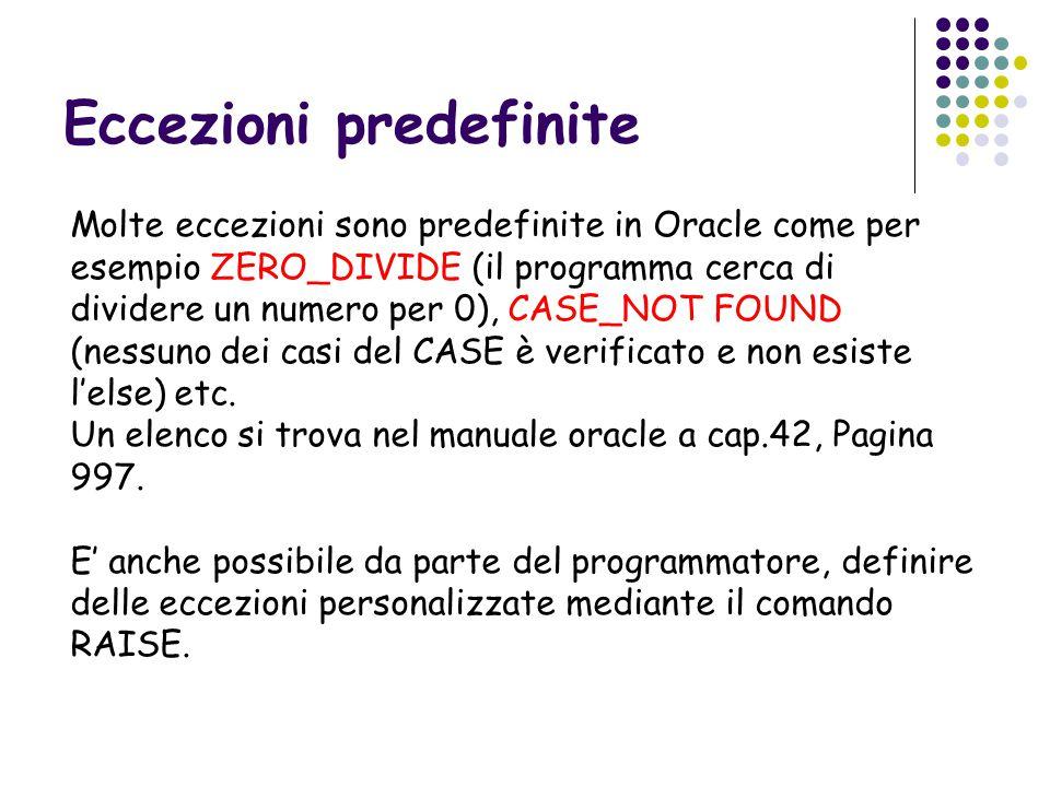 Eccezioni predefinite Molte eccezioni sono predefinite in Oracle come per esempio ZERO_DIVIDE (il programma cerca di dividere un numero per 0), CASE_NOT FOUND (nessuno dei casi del CASE è verificato e non esiste l'else) etc.