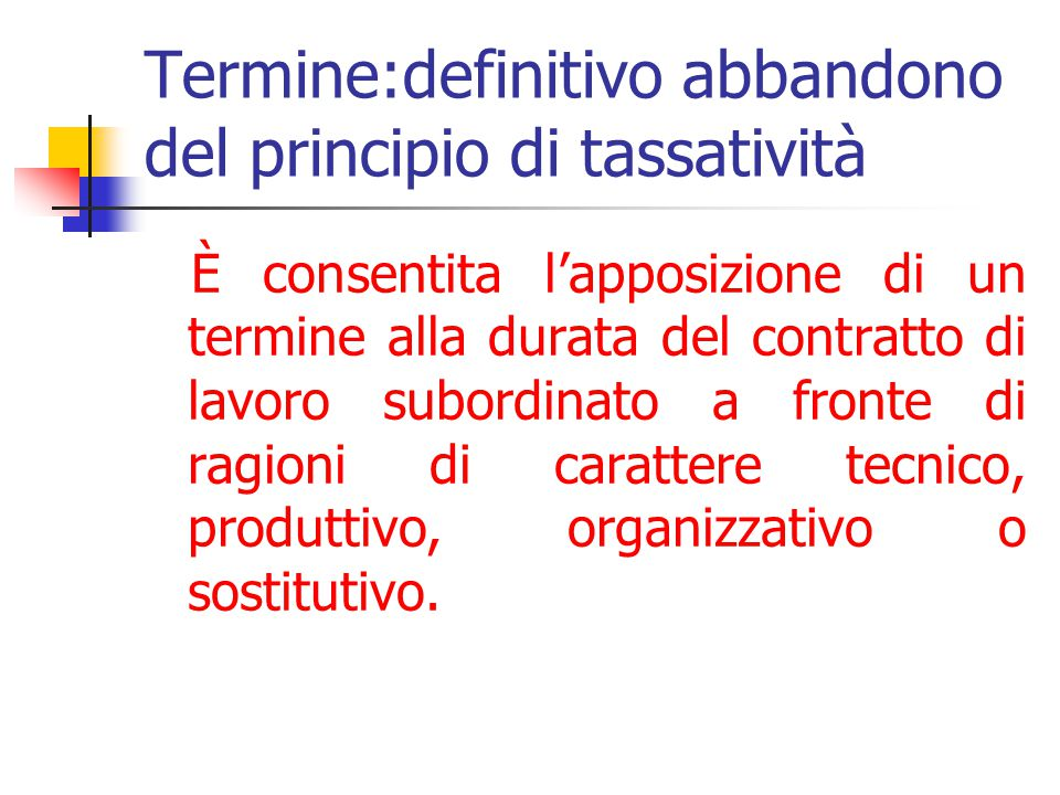 Termine:definitivo abbandono del principio di tassatività È consentita l'apposizione di un termine alla durata del contratto di lavoro subordinato a fronte di ragioni di carattere tecnico, produttivo, organizzativo o sostitutivo.