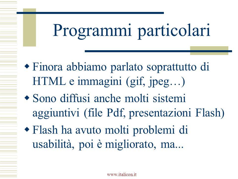 www.italicon.it Programmi particolari  Finora abbiamo parlato soprattutto di HTML e immagini (gif, jpeg…)  Sono diffusi anche molti sistemi aggiuntivi (file Pdf, presentazioni Flash)  Flash ha avuto molti problemi di usabilità, poi è migliorato, ma...