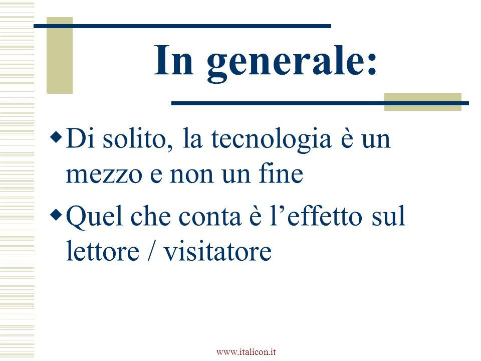 www.italicon.it In generale:  Di solito, la tecnologia è un mezzo e non un fine  Quel che conta è l'effetto sul lettore / visitatore