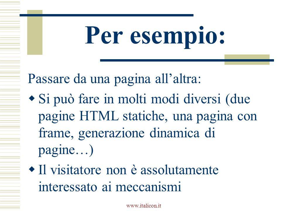 www.italicon.it Per esempio: Passare da una pagina all'altra:  Si può fare in molti modi diversi (due pagine HTML statiche, una pagina con frame, generazione dinamica di pagine…)  Il visitatore non è assolutamente interessato ai meccanismi
