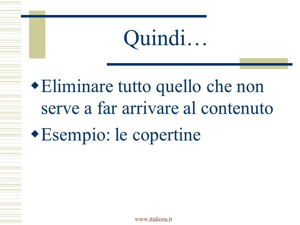 www.italicon.it Quindi…  Eliminare tutto quello che non serve a far arrivare al contenuto  Esempio: le copertine