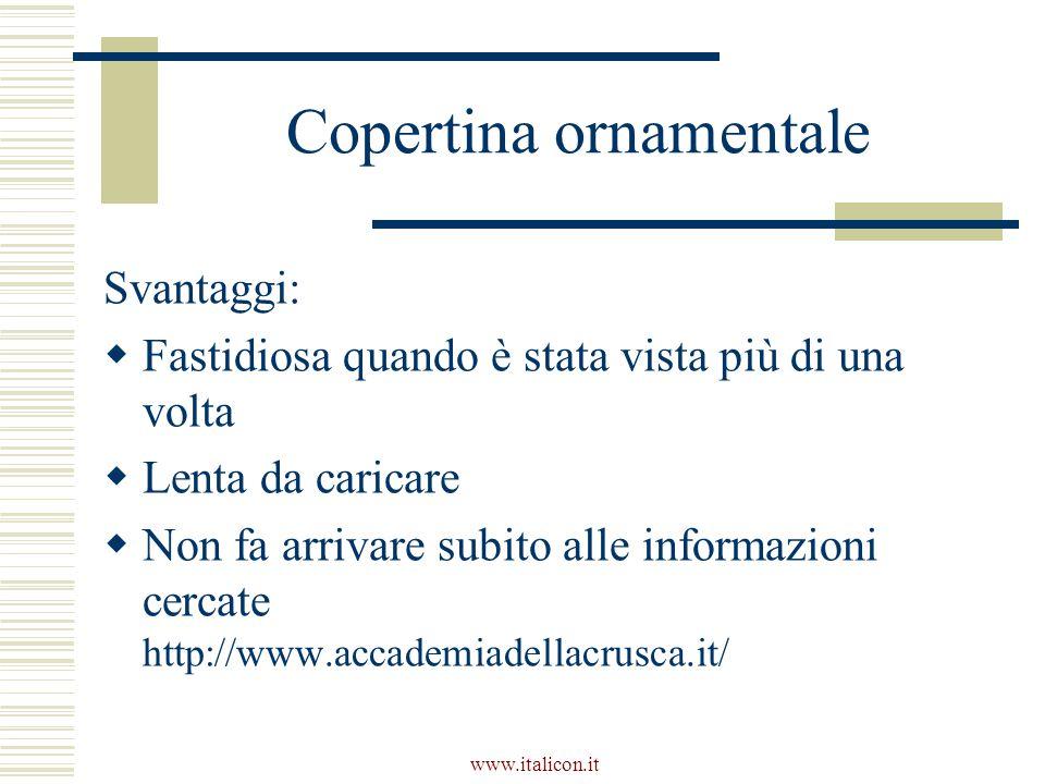www.italicon.it Copertina ornamentale Svantaggi:  Fastidiosa quando è stata vista più di una volta  Lenta da caricare  Non fa arrivare subito alle informazioni cercate http://www.accademiadellacrusca.it/