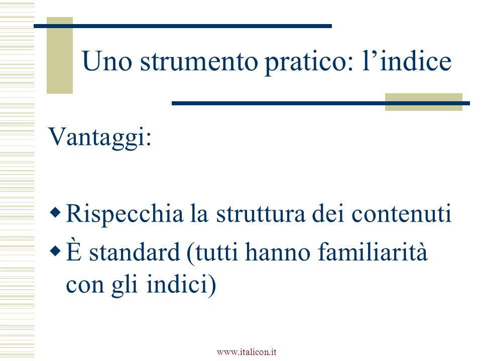 www.italicon.it Uno strumento pratico: l'indice Vantaggi:  Rispecchia la struttura dei contenuti  È standard (tutti hanno familiarità con gli indici)