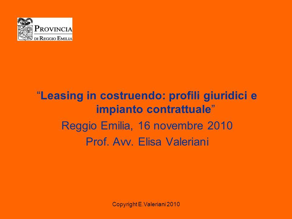 Copyright E.Valeriani 2010 Leasing in costruendo: profili giuridici e impianto contrattuale Reggio Emilia, 16 novembre 2010 Prof.