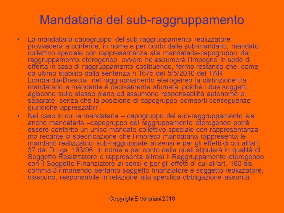 Copyright E.Valeriani 2010 Mandataria del sub-raggruppamento La mandataria-capogruppo del sub-raggruppamento realizzatore provvederà a conferire, in nome e per conto delle sub-mandanti, mandato collettivo speciale con rappresentanza alla mandataria-capogruppo del raggruppamento eterogeneo, ovvero ne assumerà l'impegno in sede di offerta in caso di raggruppamento costituendo, fermo restando che, come da ultimo stabilito dalla sentenza n.1675 del 5/5/2010 del TAR Lombardia/Brescìa nel raggruppamento eterogeneo la distinzione tra mandatario e mandante è decisamente sfumata, poiché i due soggetti agiscono sullo stesso piano ed assumono responsabilità autonome e separate, senza che la posizione di capogruppo comporti conseguenze giuridiche apprezzabili .