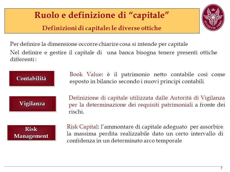 7 Per definire la dimensione occorre chiarire cosa si intende per capitale Nel definire e gestire il capitale di una banca bisogna tenere presenti ottiche differenti : VigilanzaVigilanza Definizione di capitale utilizzata dalle Autorità di Vigilanza per la determinazione dei requisiti patrimoniali a fronte dei rischi.