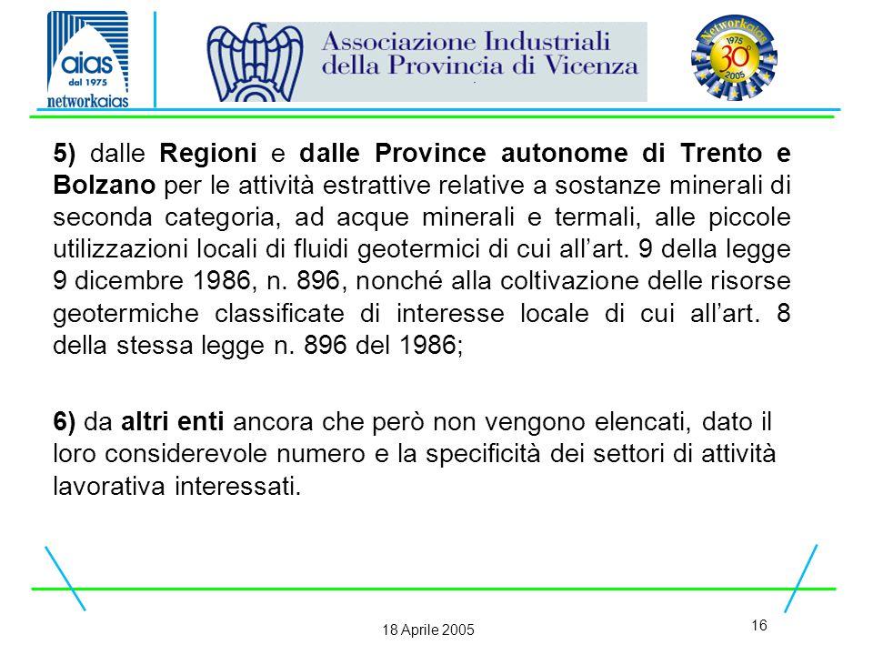16 18 Aprile 2005 5) dalle Regioni e dalle Province autonome di Trento e Bolzano per le attività estrattive relative a sostanze minerali di seconda categoria, ad acque minerali e termali, alle piccole utilizzazioni locali di fluidi geotermici di cui all'art.
