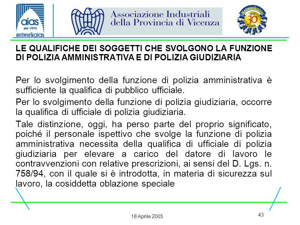 43 18 Aprile 2005 LE QUALIFICHE DEI SOGGETTI CHE SVOLGONO LA FUNZIONE DI POLIZIA AMMINISTRATIVA E DI POLIZIA GIUDIZIARIA Per lo svolgimento della funzione di polizia amministrativa è sufficiente la qualifica di pubblico ufficiale.