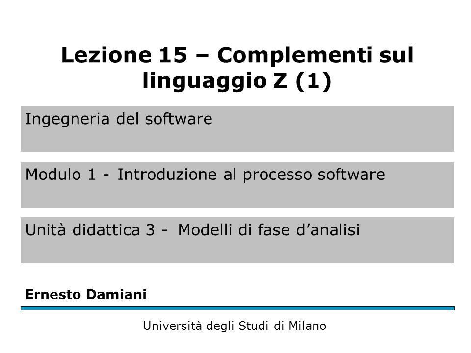 Ingegneria del software Modulo 1 -Introduzione al processo software Unità didattica 3 -Modelli di fase d'analisi Ernesto Damiani Università degli Studi di Milano Lezione 15 – Complementi sul linguaggio Z (1)