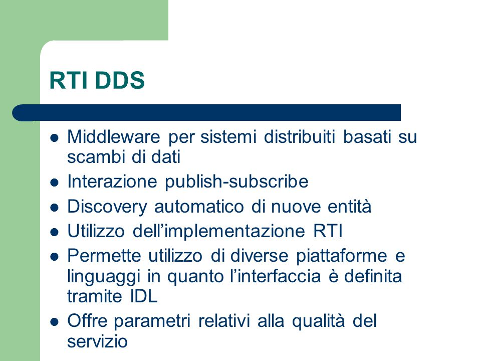 RTI DDS Middleware per sistemi distribuiti basati su scambi di dati Interazione publish-subscribe Discovery automatico di nuove entità Utilizzo dell'implementazione RTI Permette utilizzo di diverse piattaforme e linguaggi in quanto l'interfaccia è definita tramite IDL Offre parametri relativi alla qualità del servizio