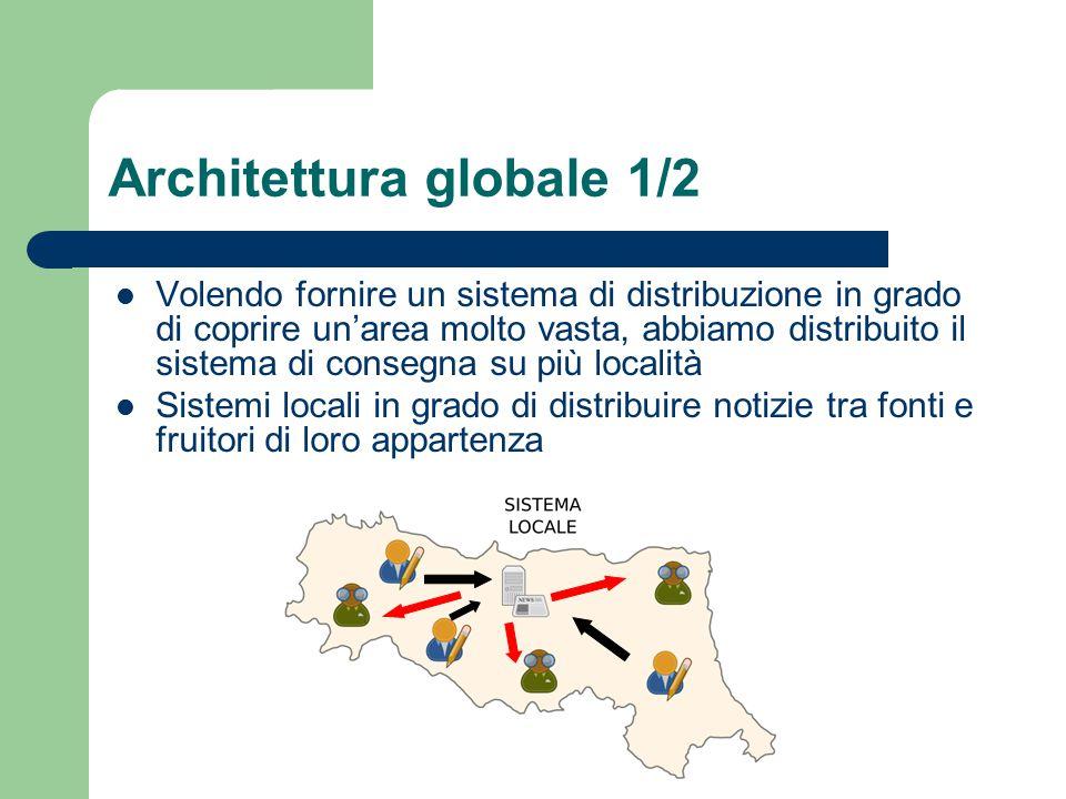 Architettura globale 1/2 Volendo fornire un sistema di distribuzione in grado di coprire un'area molto vasta, abbiamo distribuito il sistema di consegna su più località Sistemi locali in grado di distribuire notizie tra fonti e fruitori di loro appartenza