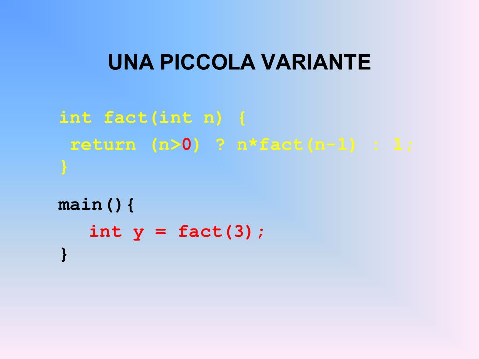 UNA PICCOLA VARIANTE int fact(int n) { return (n>0) ? n*fact(n-1) : 1; } main(){ int y = fact(3); }