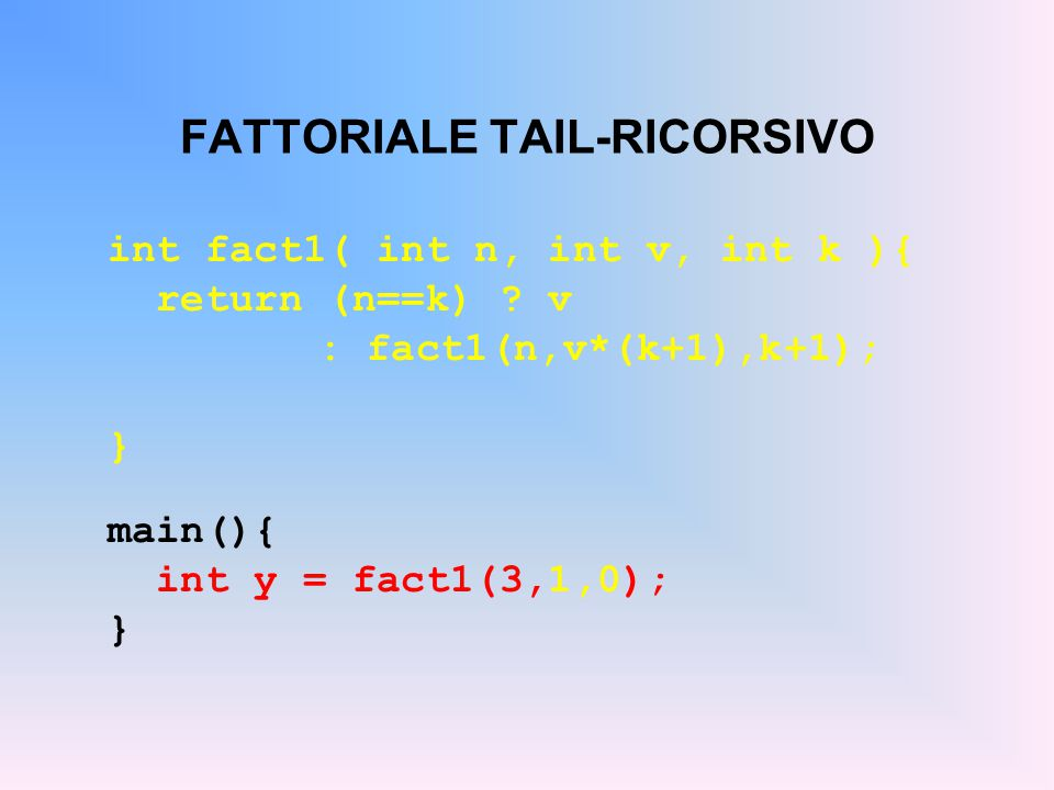 FATTORIALE TAIL-RICORSIVO int fact1( int n, int v, int k ){ return (n==k) .