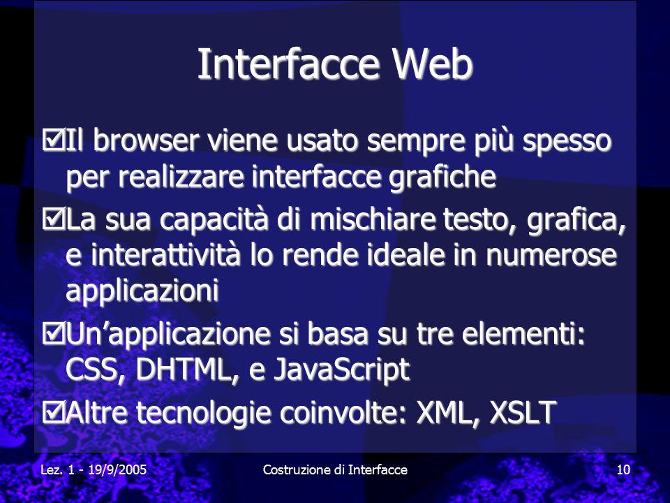 Lez. 1 - 19/9/2005Costruzione di Interfacce10 Interfacce Web  Il browser viene usato sempre più spesso per realizzare interfacce grafiche  La sua ca