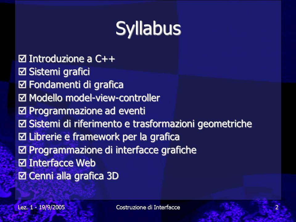 Lez. 1 - 19/9/2005Costruzione di Interfacce2 Syllabus  Introduzione a C++  Sistemi grafici  Fondamenti di grafica  Modello model-view-controller 