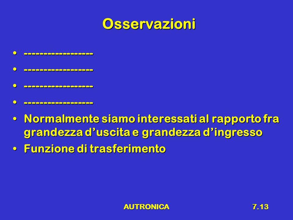 AUTRONICA7.13 Osservazioni ------------------------------------ Normalmente siamo interessati al rapporto fra grandezza d'uscita e grandezza d'ingressoNormalmente siamo interessati al rapporto fra grandezza d'uscita e grandezza d'ingresso Funzione di trasferimentoFunzione di trasferimento