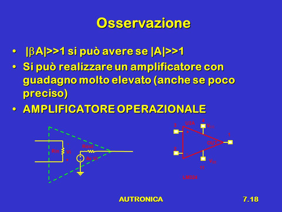 AUTRONICA7.18 Osservazione |  A|>>1 si può avere se |A|>>1 |  A|>>1 si può avere se |A|>>1 Si può realizzare un amplificatore con guadagno molto elevato (anche se poco preciso)Si può realizzare un amplificatore con guadagno molto elevato (anche se poco preciso) AMPLIFICATORE OPERAZIONALEAMPLIFICATORE OPERAZIONALE Rin Rout Av Vi U2A LM324 3 2 4 11 1 + - V CC V EE OUT Vi + -