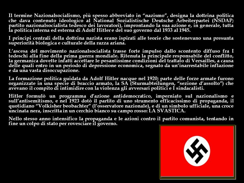Il termine Nazionalsocialismo, più spesso abbreviato in nazismo , designa la dottrina politica che dava contenuto ideologico al National Sozialistische Deutsche Arbeiterpartei (NSDAP; partito nazionalsocialista tedesco dei lavoratori), improntando la sua azione e, in generale, tutta la politica interna ed esterna di Adolf Hitler e del suo governo dal 1933 al 1945.