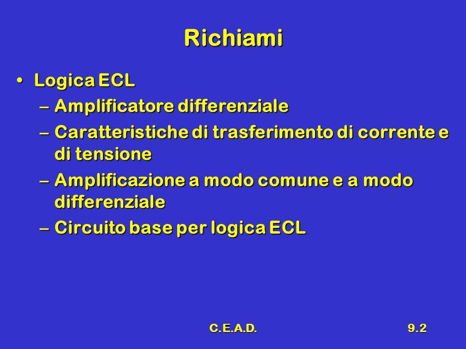 C.E.A.D.9.2 Richiami Logica ECLLogica ECL –Amplificatore differenziale –Caratteristiche di trasferimento di corrente e di tensione –Amplificazione a modo comune e a modo differenziale –Circuito base per logica ECL