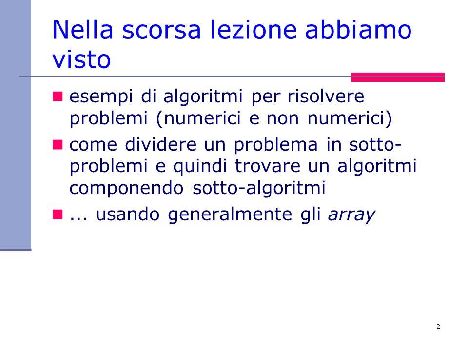 2 Nella scorsa lezione abbiamo visto esempi di algoritmi per risolvere problemi (numerici e non numerici) come dividere un problema in sotto- problemi e quindi trovare un algoritmi componendo sotto-algoritmi...