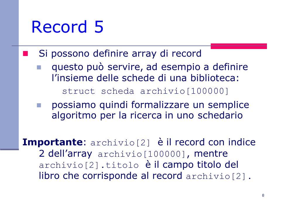 8 Record 5 Si possono definire array di record questo può servire, ad esempio a definire l'insieme delle schede di una biblioteca: struct scheda archivio[100000] possiamo quindi formalizzare un semplice algoritmo per la ricerca in uno schedario Importante: archivio[2] è il record con indice 2 dell'array archivio[100000], mentre archivio[2].titolo è il campo titolo del libro che corrisponde al record archivio[2].