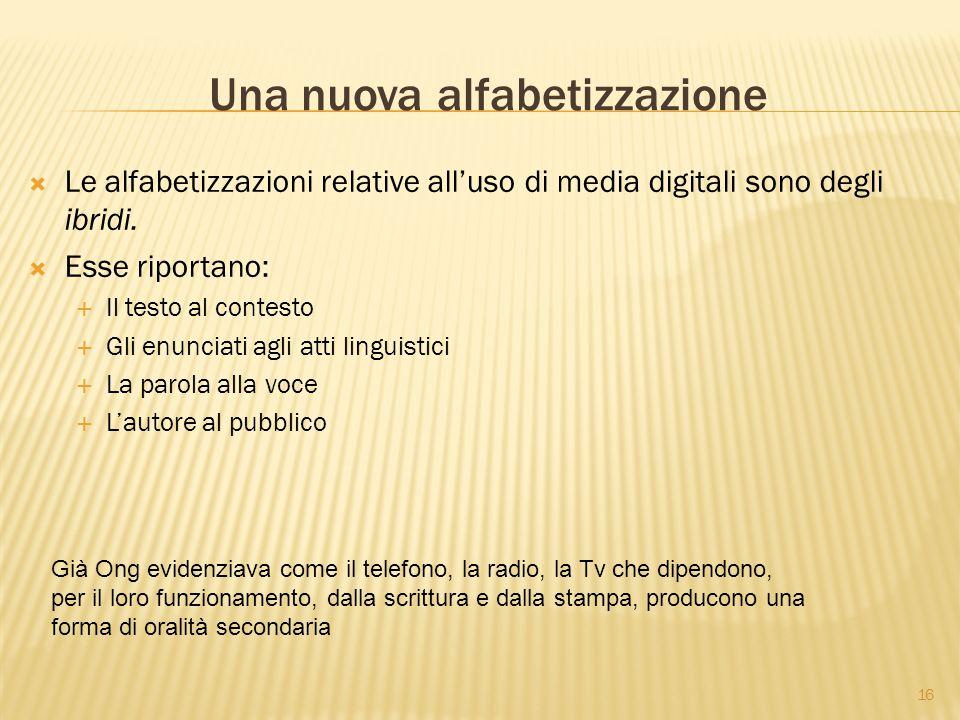 16 Una nuova alfabetizzazione  Le alfabetizzazioni relative all'uso di media digitali sono degli ibridi.