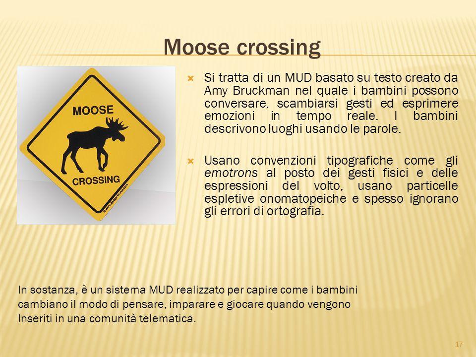 17 Moose crossing  Si tratta di un MUD basato su testo creato da Amy Bruckman nel quale i bambini possono conversare, scambiarsi gesti ed esprimere emozioni in tempo reale.