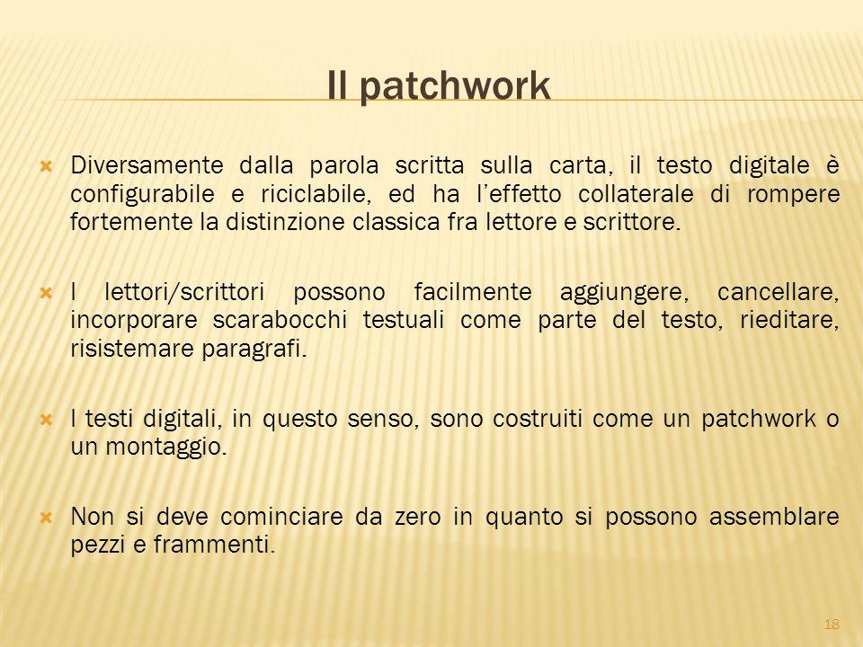 18 Il patchwork  Diversamente dalla parola scritta sulla carta, il testo digitale è configurabile e riciclabile, ed ha l'effetto collaterale di rompere fortemente la distinzione classica fra lettore e scrittore.