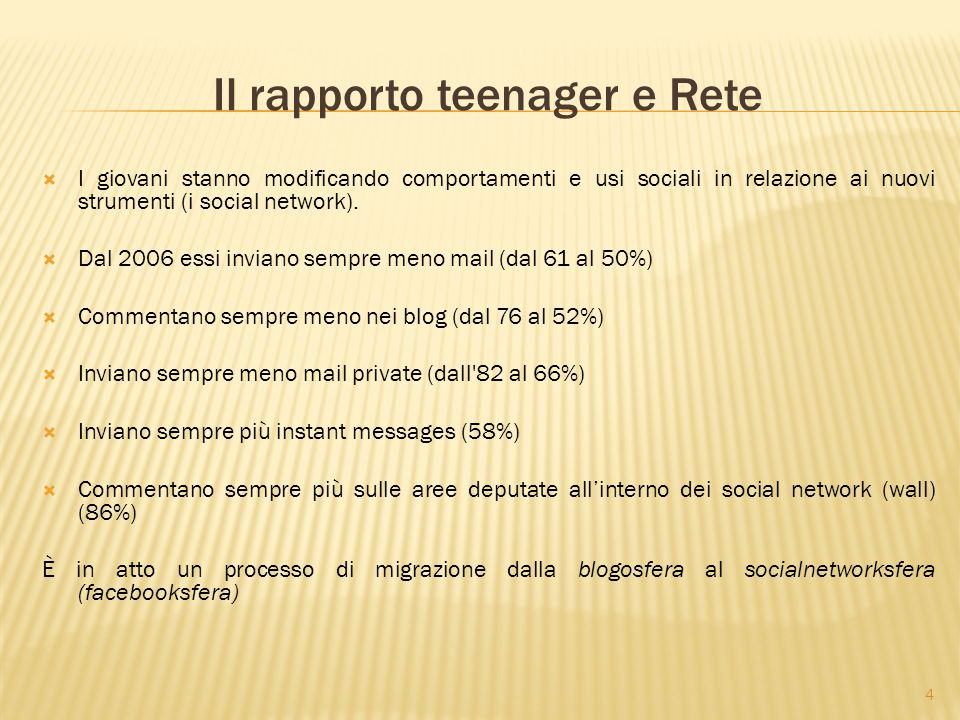 4 Il rapporto teenager e Rete  I giovani stanno modificando comportamenti e usi sociali in relazione ai nuovi strumenti (i social network).