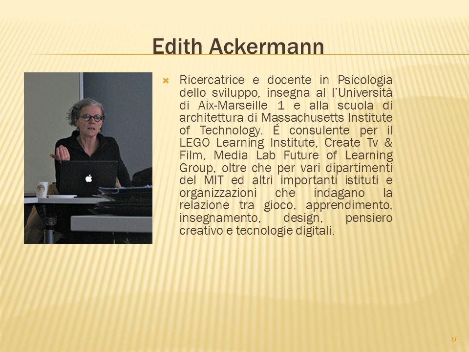 9 Edith Ackermann  Ricercatrice e docente in Psicologia dello sviluppo, insegna al l'Università di Aix-Marseille 1 e alla scuola di architettura di Massachusetts Institute of Technology.