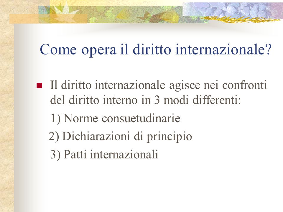 1) Norme consuetudinarie Nel campo del diritto internazionale esistono alcune norme generalmente riconosciute di formazione consuetudinaria Esse subentrano automaticamente nel diritto interno in virtù dell'art.