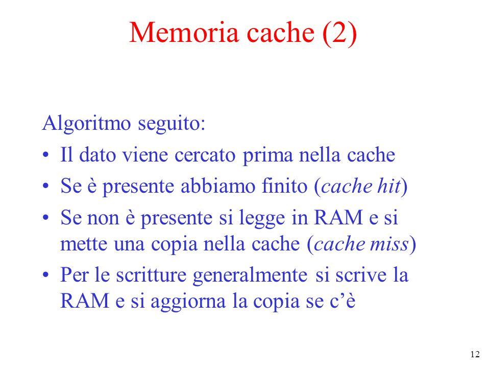 12 Memoria cache (2) Algoritmo seguito: Il dato viene cercato prima nella cache Se è presente abbiamo finito (cache hit) Se non è presente si legge in RAM e si mette una copia nella cache (cache miss) Per le scritture generalmente si scrive la RAM e si aggiorna la copia se c'è