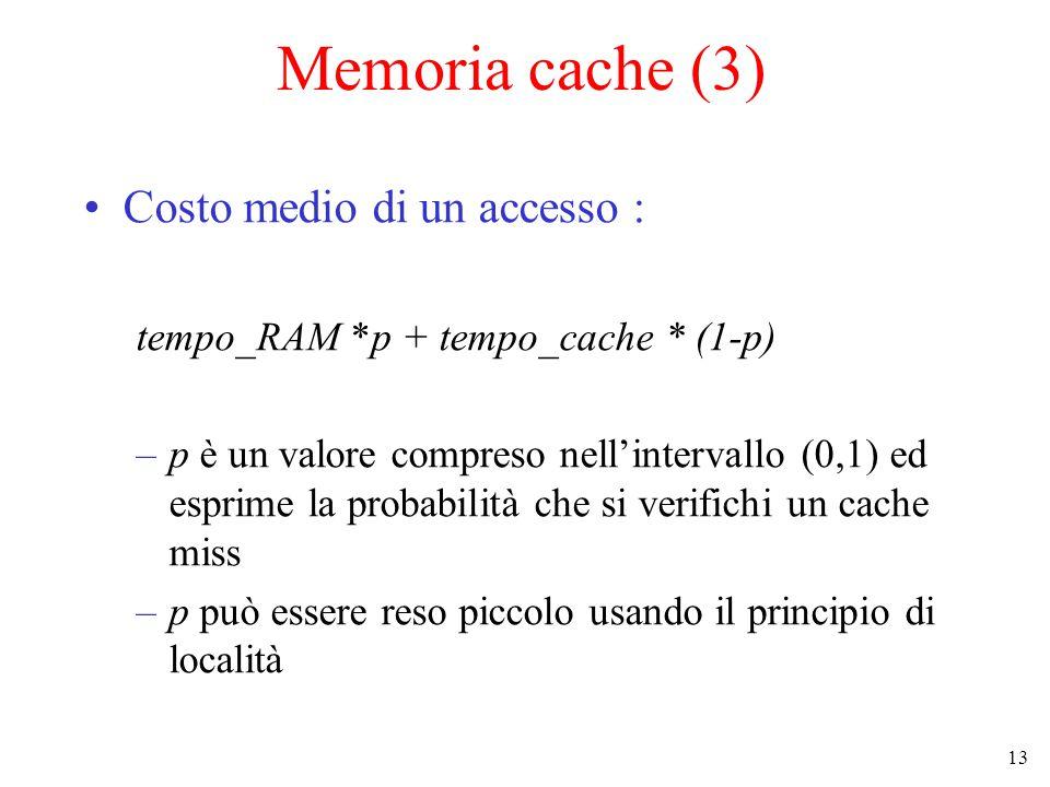 13 Memoria cache (3) Costo medio di un accesso : tempo_RAM *p + tempo_cache * (1-p) –p è un valore compreso nell'intervallo (0,1) ed esprime la probabilità che si verifichi un cache miss –p può essere reso piccolo usando il principio di località