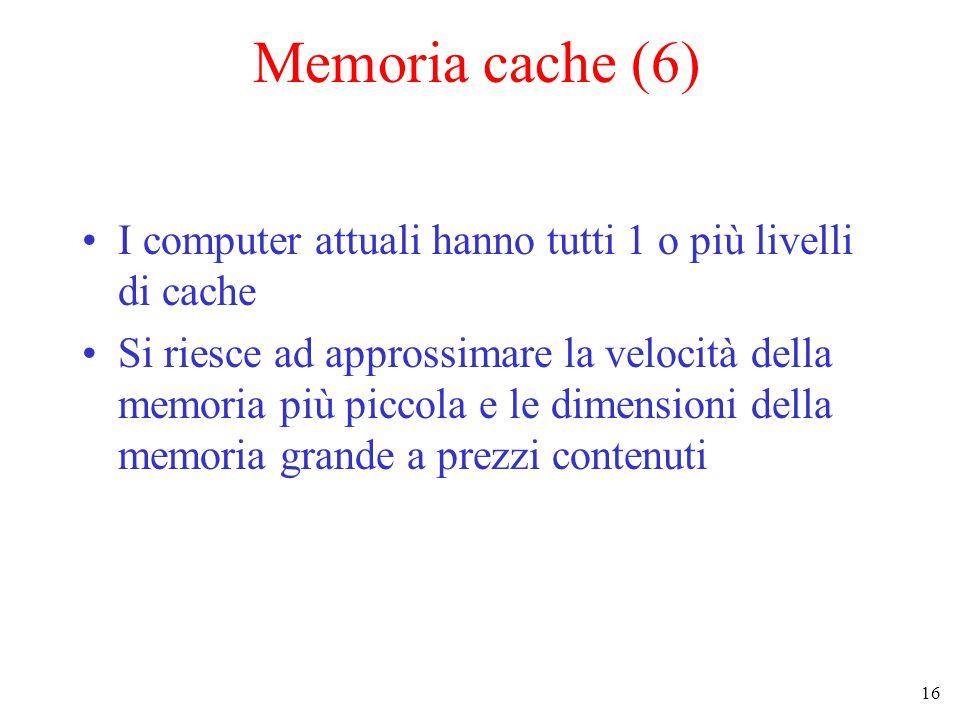 16 Memoria cache (6) I computer attuali hanno tutti 1 o più livelli di cache Si riesce ad approssimare la velocità della memoria più piccola e le dimensioni della memoria grande a prezzi contenuti