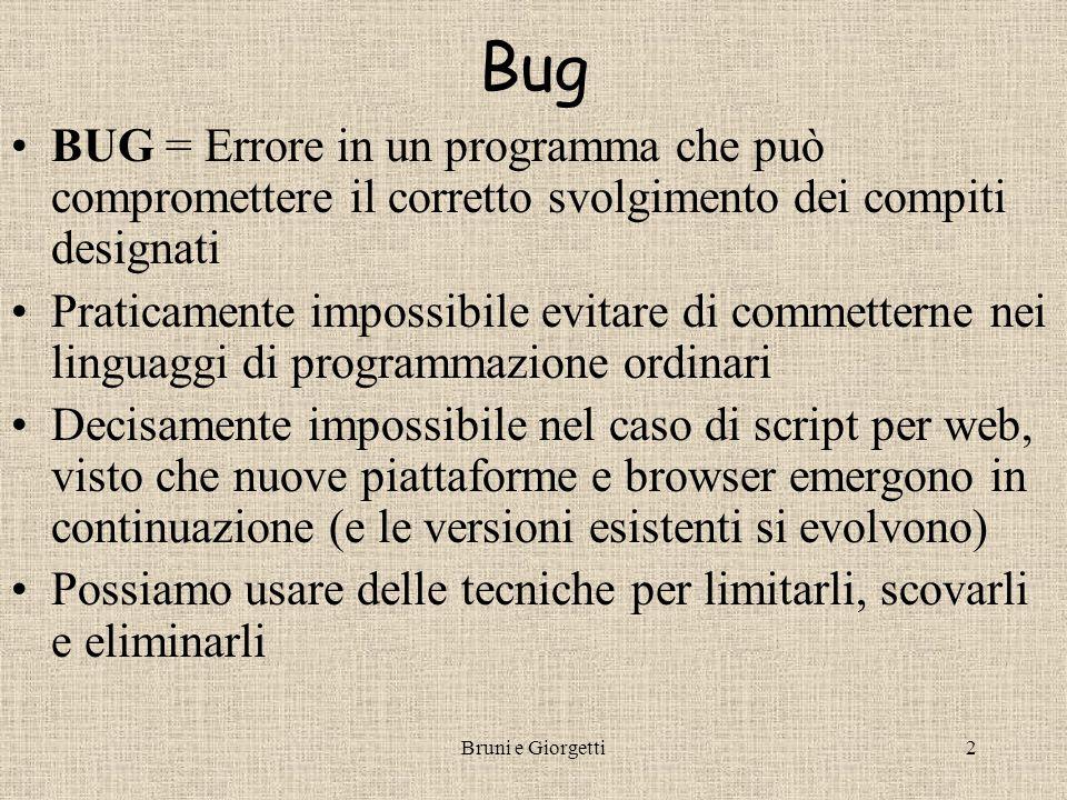 Bruni e Giorgetti2 Bug BUG = Errore in un programma che può compromettere il corretto svolgimento dei compiti designati Praticamente impossibile evitare di commetterne nei linguaggi di programmazione ordinari Decisamente impossibile nel caso di script per web, visto che nuove piattaforme e browser emergono in continuazione (e le versioni esistenti si evolvono) Possiamo usare delle tecniche per limitarli, scovarli e eliminarli