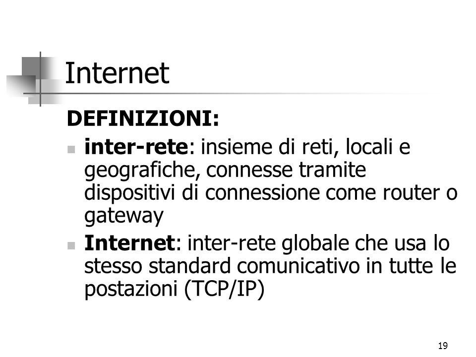 19 Internet DEFINIZIONI: inter-rete: insieme di reti, locali e geografiche, connesse tramite dispositivi di connessione come router o gateway Internet: inter-rete globale che usa lo stesso standard comunicativo in tutte le postazioni (TCP/IP)