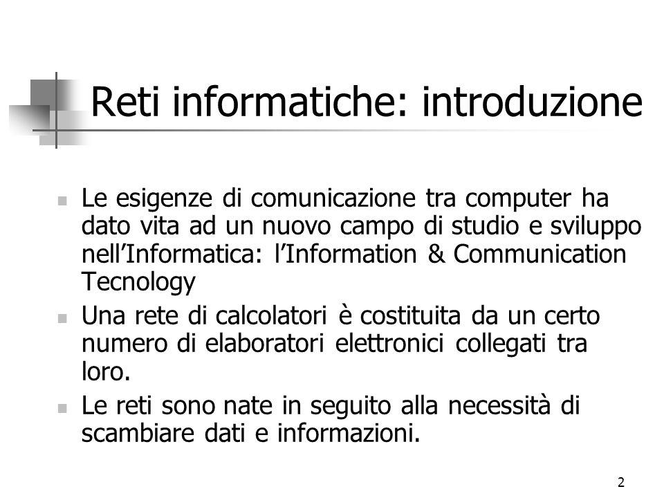 2 Reti informatiche: introduzione Le esigenze di comunicazione tra computer ha dato vita ad un nuovo campo di studio e sviluppo nell'Informatica: l'In