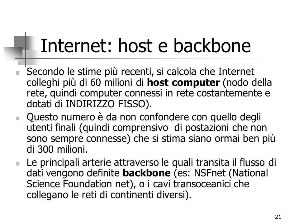 21 Internet: host e backbone Secondo le stime più recenti, si calcola che Internet colleghi più di 60 milioni di host computer (nodo della rete, quindi computer connessi in rete costantemente e dotati di INDIRIZZO FISSO).