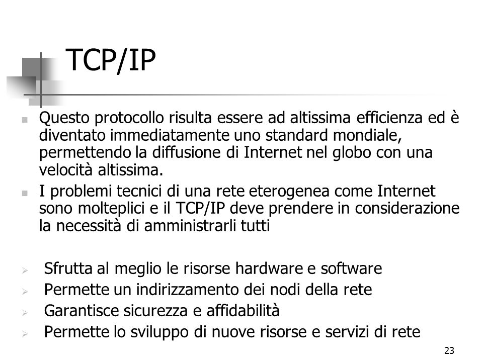 23 TCP/IP Questo protocollo risulta essere ad altissima efficienza ed è diventato immediatamente uno standard mondiale, permettendo la diffusione di Internet nel globo con una velocità altissima.