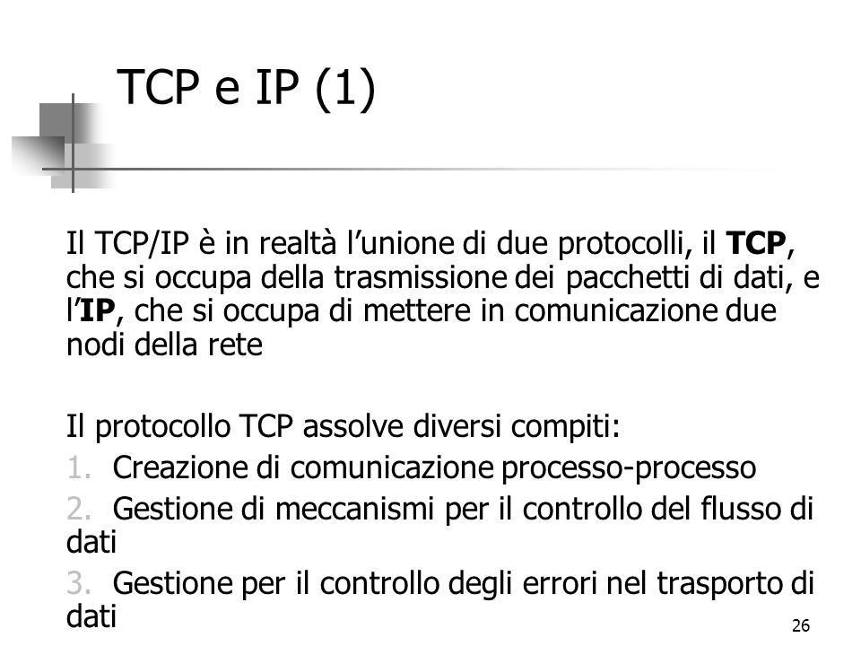 26 TCP e IP (1) Il TCP/IP è in realtà l'unione di due protocolli, il TCP, che si occupa della trasmissione dei pacchetti di dati, e l'IP, che si occupa di mettere in comunicazione due nodi della rete Il protocollo TCP assolve diversi compiti: 1.