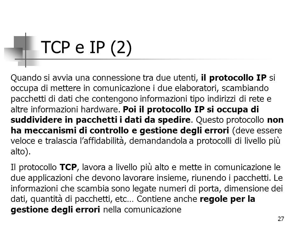 27 TCP e IP (2) Quando si avvia una connessione tra due utenti, il protocollo IP si occupa di mettere in comunicazione i due elaboratori, scambiando pacchetti di dati che contengono informazioni tipo indirizzi di rete e altre informazioni hardware.