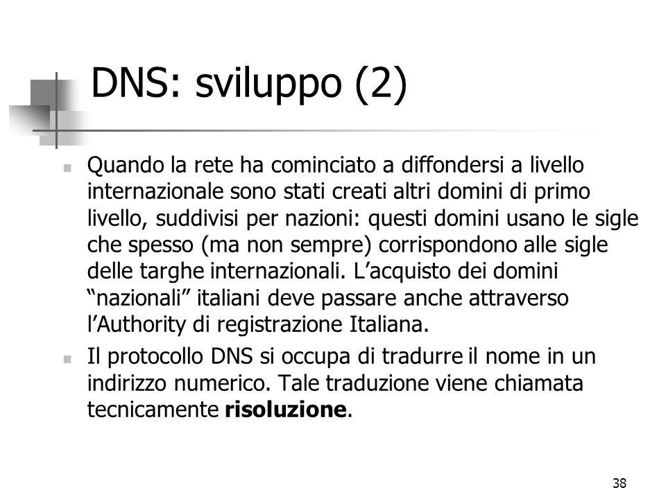 38 DNS: sviluppo (2) Quando la rete ha cominciato a diffondersi a livello internazionale sono stati creati altri domini di primo livello, suddivisi per nazioni: questi domini usano le sigle che spesso (ma non sempre) corrispondono alle sigle delle targhe internazionali.