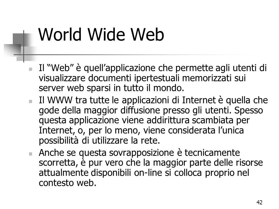 42 World Wide Web Il Web è quell'applicazione che permette agli utenti di visualizzare documenti ipertestuali memorizzati sui server web sparsi in tutto il mondo.
