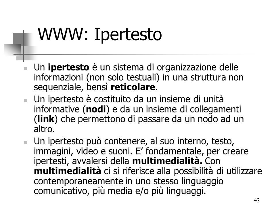 43 WWW: Ipertesto Un ipertesto è un sistema di organizzazione delle informazioni (non solo testuali) in una struttura non sequenziale, bensì reticolare.