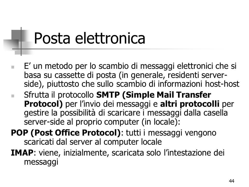 44 Posta elettronica E' un metodo per lo scambio di messaggi elettronici che si basa su cassette di posta (in generale, residenti server- side), piuttosto che sullo scambio di informazioni host-host Sfrutta il protocollo SMTP (Simple Mail Transfer Protocol) per l'invio dei messaggi e altri protocolli per gestire la possibilità di scaricare i messaggi dalla casella server-side al proprio computer (in locale): POP (Post Office Protocol): tutti i messaggi vengono scaricati dal server al computer locale IMAP: viene, inizialmente, scaricata solo l'intestazione dei messaggi