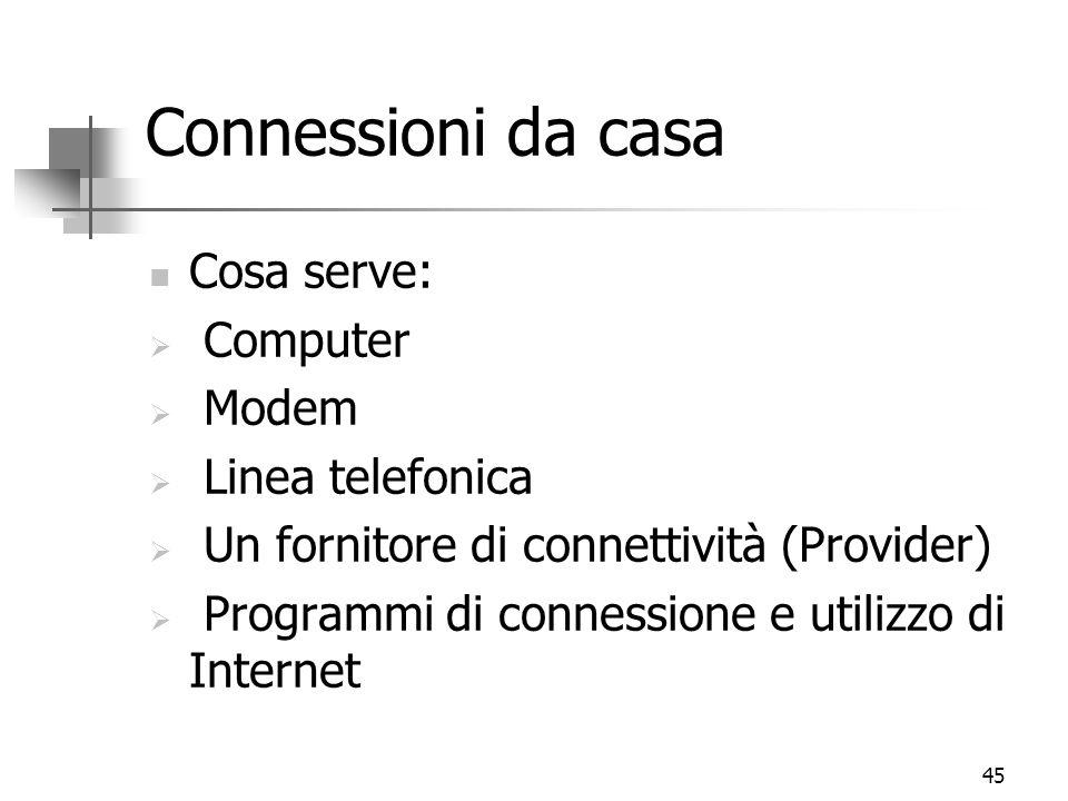 45 Connessioni da casa Cosa serve:  Computer  Modem  Linea telefonica  Un fornitore di connettività (Provider)  Programmi di connessione e utilizzo di Internet