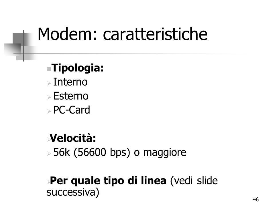 46 Modem: caratteristiche Tipologia:  Interno  Esterno  PC-Card  Velocità:  56k (56600 bps) o maggiore  Per quale tipo di linea (vedi slide successiva)